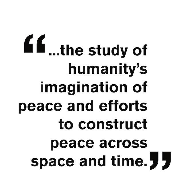 study of humanity's imagination of peace and efforts to construct peace across space and time.""